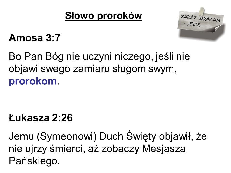 Słowo proroków Amosa 3:7 Bo Pan Bóg nie uczyni niczego, jeśli nie objawi swego zamiaru sługom swym, prorokom.