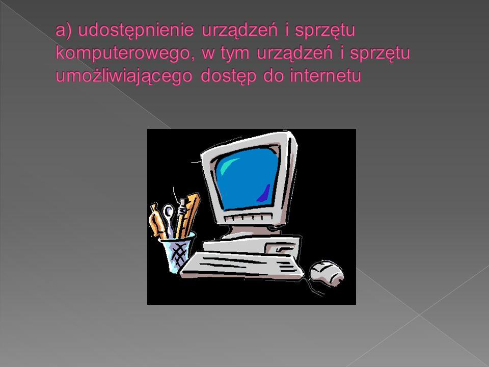 a) udostępnienie urządzeń i sprzętu komputerowego, w tym urządzeń i sprzętu umożliwiającego dostęp do internetu