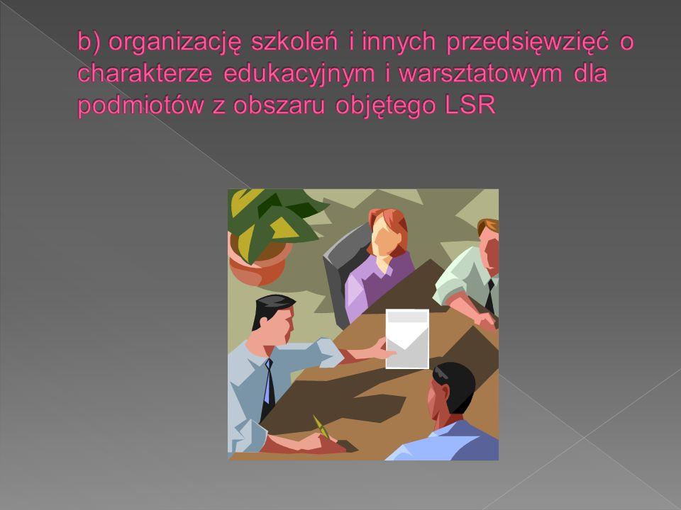 b) organizację szkoleń i innych przedsięwzięć o charakterze edukacyjnym i warsztatowym dla podmiotów z obszaru objętego LSR