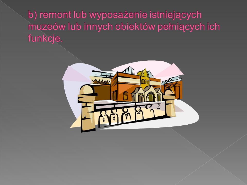 b) remont lub wyposażenie istniejących muzeów lub innych obiektów pełniących ich funkcje.