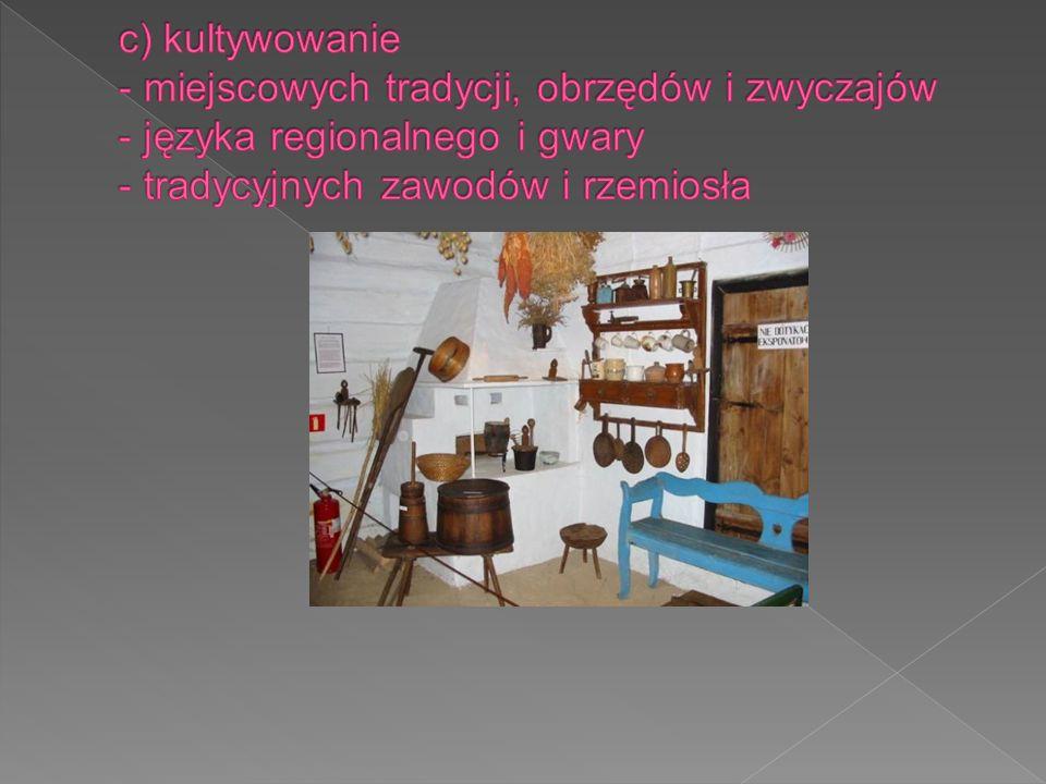 c) kultywowanie - miejscowych tradycji, obrzędów i zwyczajów - języka regionalnego i gwary - tradycyjnych zawodów i rzemiosła