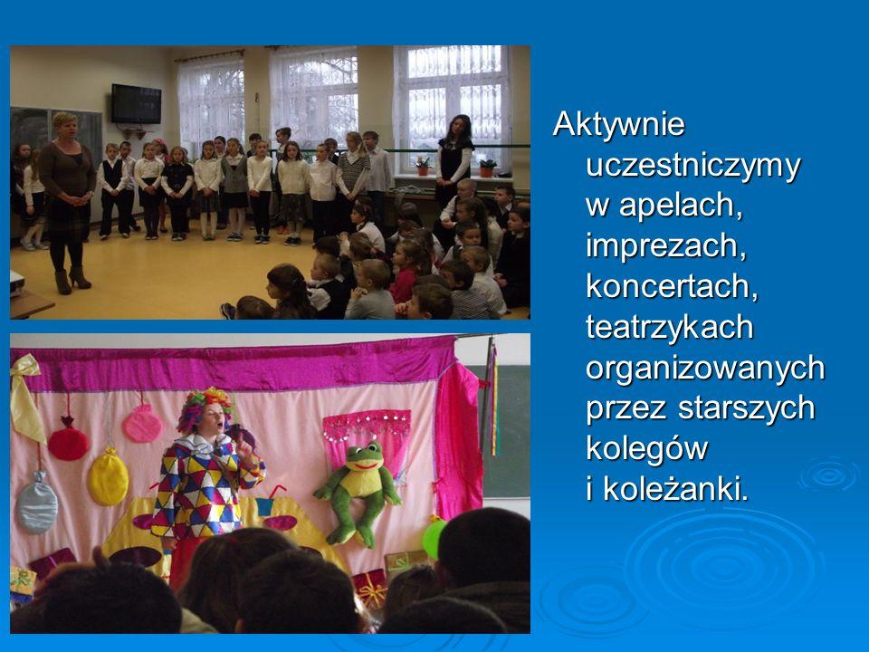 Aktywnie uczestniczymy w apelach, imprezach, koncertach, teatrzykach organizowanych przez starszych kolegów i koleżanki.
