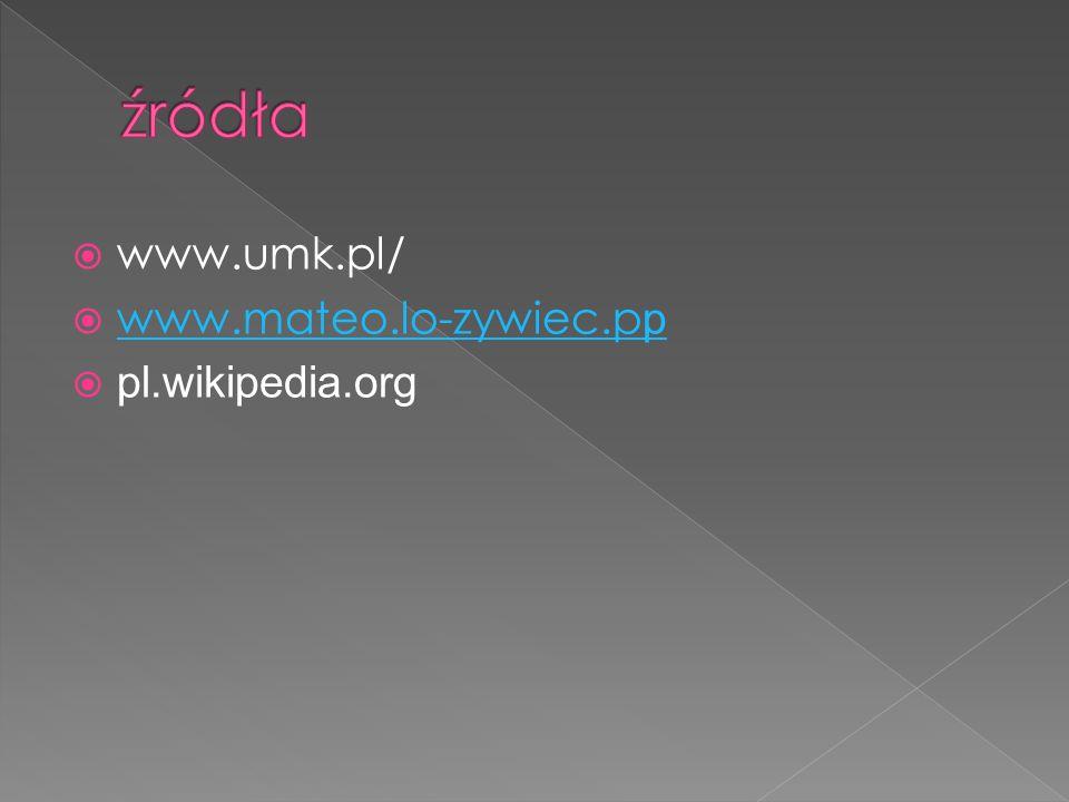 źródła www.umk.pl/ www.mateo.lo-zywiec.pp pl.wikipedia.org