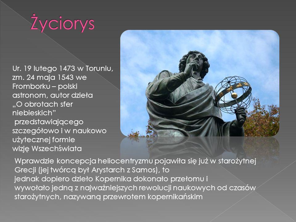 """Życiorys Ur. 19 lutego 1473 w Toruniu, zm. 24 maja 1543 we Fromborku – polski astronom, autor dzieła """"O obrotach sfer niebieskich"""
