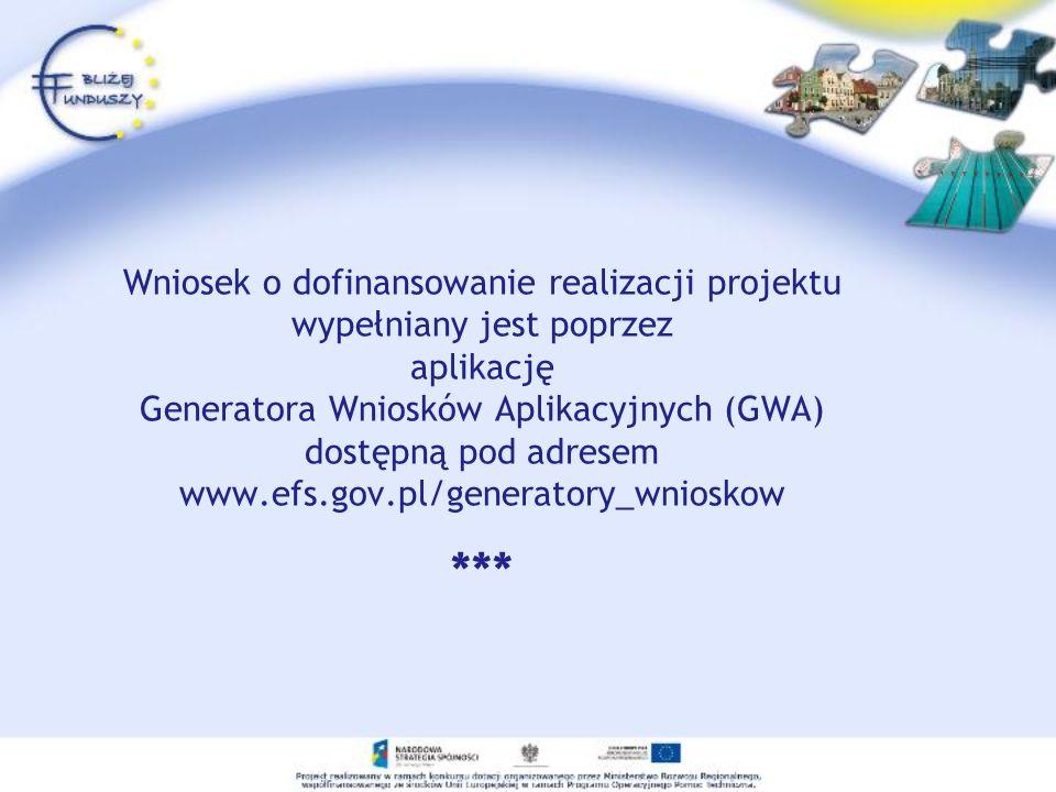 Wniosek o dofinansowanie realizacji projektu wypełniany jest poprzez aplikację Generatora Wniosków Aplikacyjnych (GWA) dostępną pod adresem www.efs.gov.pl/generatory_wnioskow ***