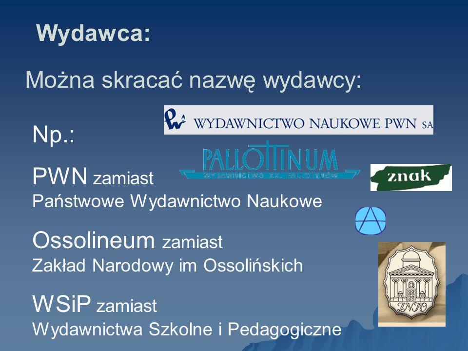 Wydawca: Można skracać nazwę wydawcy: Np.: PWN zamiast Państwowe Wydawnictwo Naukowe. Ossolineum zamiast Zakład Narodowy im Ossolińskich.