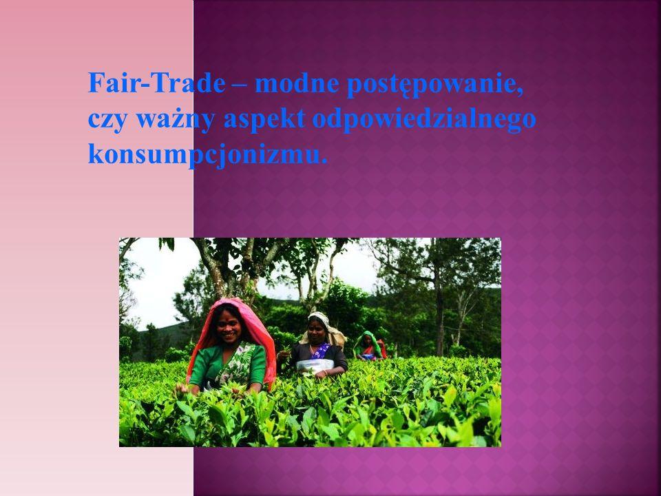 Fair-Trade – modne postępowanie, czy ważny aspekt odpowiedzialnego konsumpcjonizmu.