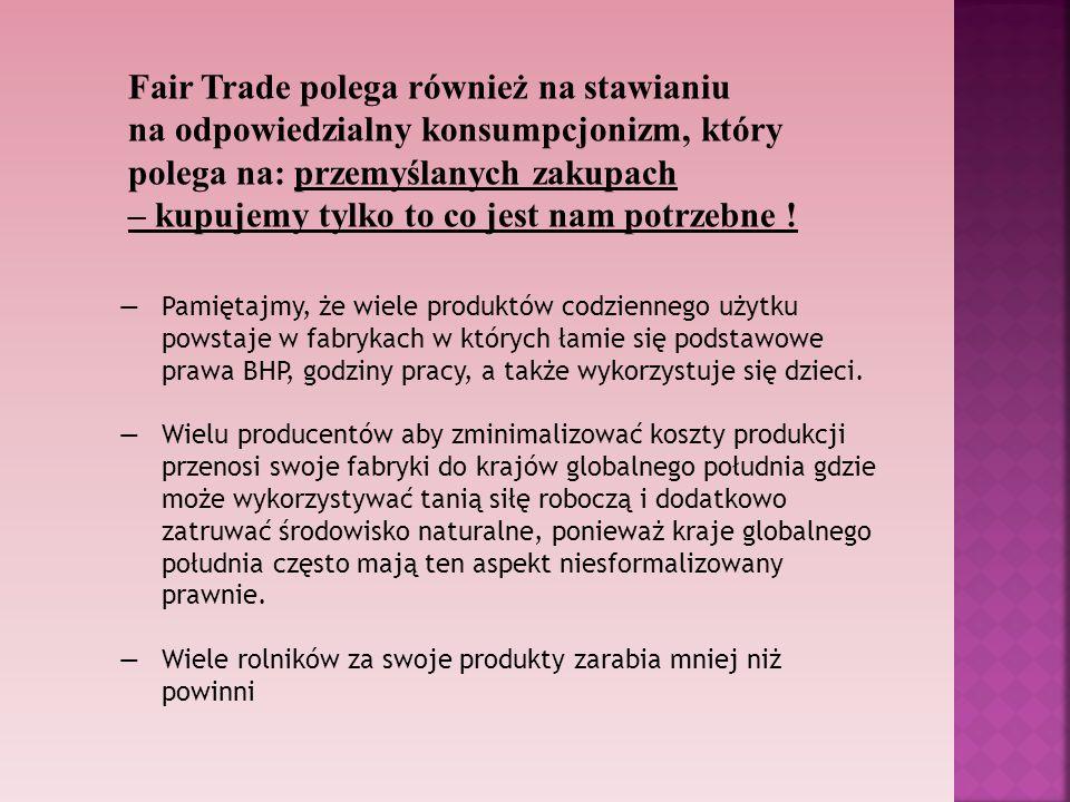 Fair Trade polega również na stawianiu na odpowiedzialny konsumpcjonizm, który polega na: przemyślanych zakupach – kupujemy tylko to co jest nam potrzebne !