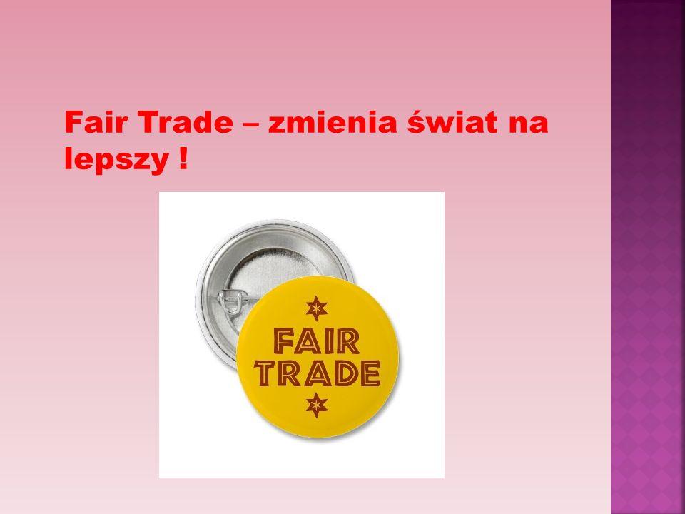 Fair Trade – zmienia świat na lepszy !