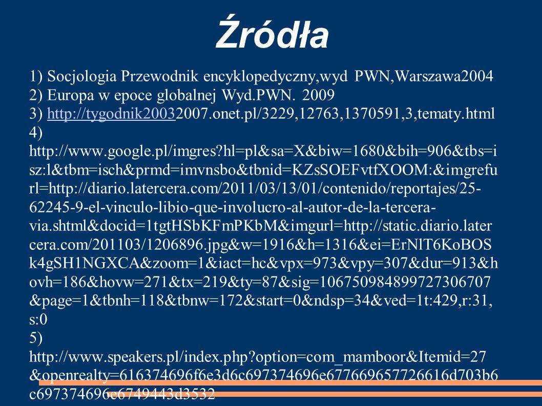 Źródła 1) Socjologia Przewodnik encyklopedyczny,wyd PWN,Warszawa2004 2) Europa w epoce globalnej Wyd.PWN. 2009.