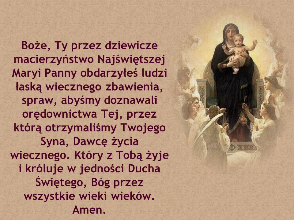 Boże, Ty przez dziewicze macierzyństwo Najświętszej Maryi Panny obdarzyłeś ludzi łaską wiecznego zbawienia, spraw, abyśmy doznawali orędownictwa Tej, przez którą otrzymaliśmy Twojego Syna, Dawcę życia wiecznego.