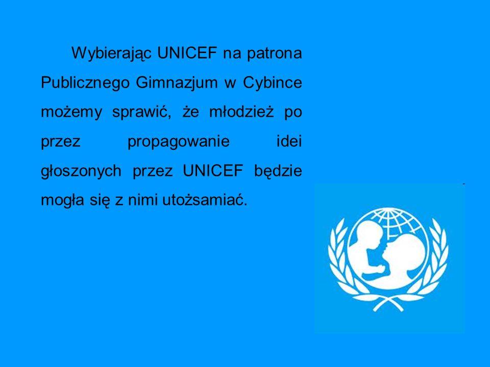Wybierając UNICEF na patrona Publicznego Gimnazjum w Cybince możemy sprawić, że młodzież po przez propagowanie idei głoszonych przez UNICEF będzie mogła się z nimi utożsamiać.