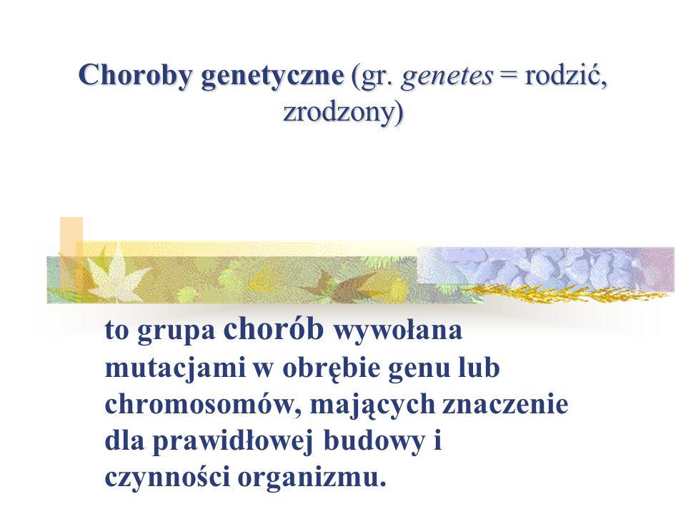 Choroby genetyczne (gr. genetes = rodzić, zrodzony)
