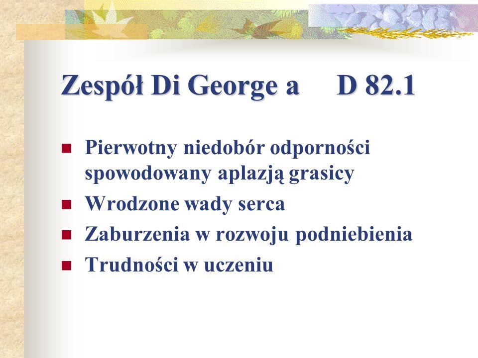 Zespół Di George a D 82.1 Pierwotny niedobór odporności spowodowany aplazją grasicy. Wrodzone wady serca.