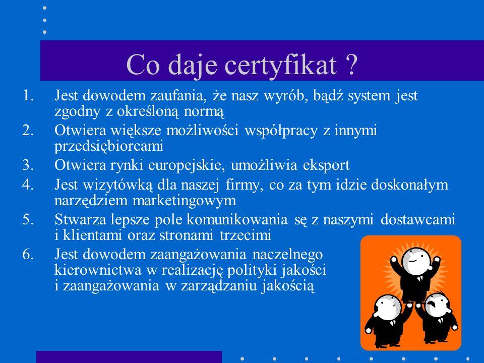 Co daje certyfikat Jest dowodem zaufania, że nasz wyrób, bądź system jest zgodny z określoną normą.