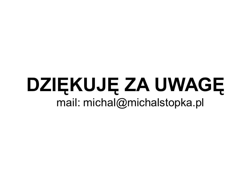 DZIĘKUJĘ ZA UWAGĘ mail: michal@michalstopka.pl