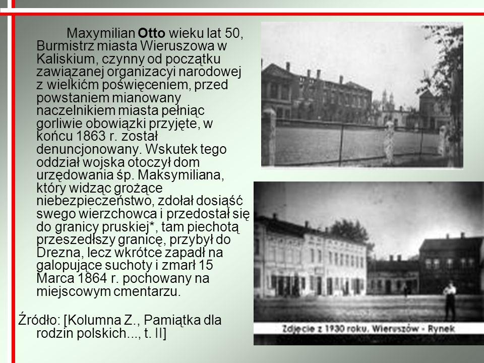 Maxymilian Otto wieku lat 50, Burmistrz miasta Wieruszowa w Kaliskium, czynny od początku zawiązanej organizacyi narodowej z wielkićm poświęceniem, przed powstaniem mianowany naczelnikiem miasta pełniąc gorliwie obowiązki przyjęte, w końcu 1863 r. został denuncjonowany. Wskutek tego oddział wojska otoczył dom urzędowania śp. Maksymiliana, który widząc grożące niebezpieczeństwo, zdołał dosiąść swego wierzchowca i przedostał się do granicy pruskiej*, tam piechotą przeszedłszy granicę, przybył do Drezna, lecz wkrótce zapadł na galopujące suchoty i zmarł 15 Marca 1864 r. pochowany na miejscowym cmentarzu.