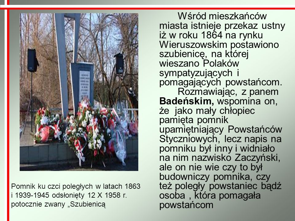 Wśród mieszkańców miasta istnieje przekaz ustny iż w roku 1864 na rynku Wieruszowskim postawiono szubienicę, na której wieszano Polaków sympatyzujących i pomagających powstańcom. Rozmawiając, z panem Badeńskim, wspomina on, że jako mały chłopiec pamięta pomnik upamiętniający Powstańców Styczniowych, lecz napis na pomniku był inny i widniało na nim nazwisko Zaczyński, ale on nie wie czy to był budowniczy pomnika, czy też poległy powstaniec bądź osoba , która pomagała powstańcom