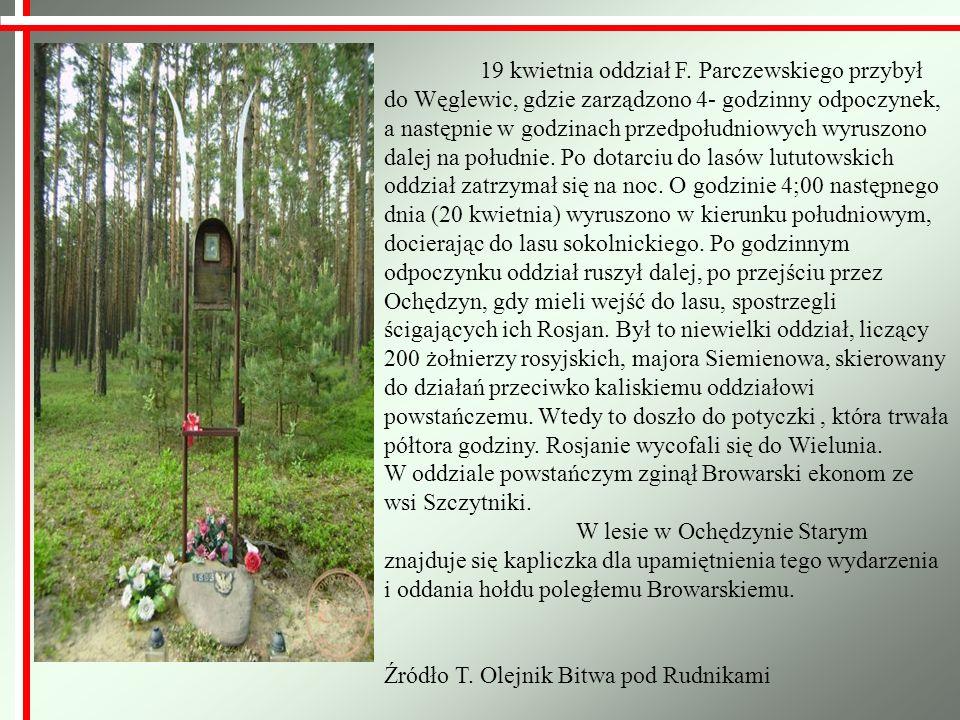 19 kwietnia oddział F. Parczewskiego przybył do Węglewic, gdzie zarządzono 4- godzinny odpoczynek, a następnie w godzinach przedpołudniowych wyruszono dalej na południe. Po dotarciu do lasów lututowskich oddział zatrzymał się na noc. O godzinie 4;00 następnego dnia (20 kwietnia) wyruszono w kierunku południowym, docierając do lasu sokolnickiego. Po godzinnym odpoczynku oddział ruszył dalej, po przejściu przez Ochędzyn, gdy mieli wejść do lasu, spostrzegli ścigających ich Rosjan. Był to niewielki oddział, liczący 200 żołnierzy rosyjskich, majora Siemienowa, skierowany do działań przeciwko kaliskiemu oddziałowi powstańczemu. Wtedy to doszło do potyczki , która trwała półtora godziny. Rosjanie wycofali się do Wielunia.
