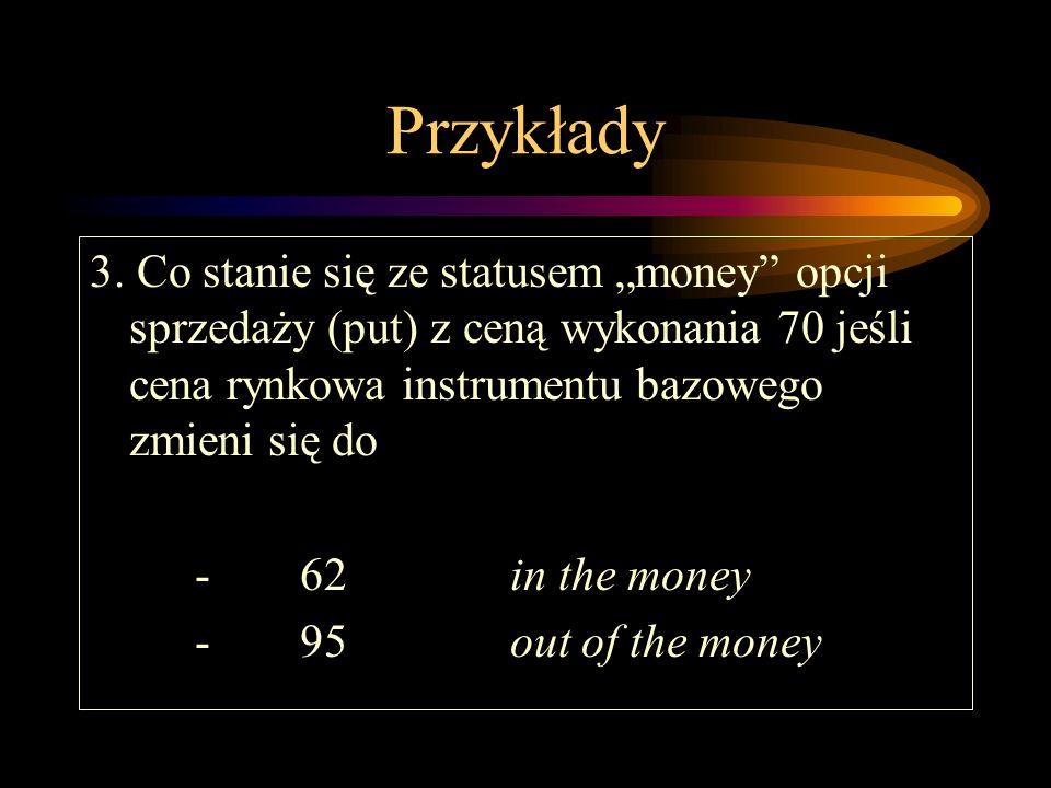 """Przykłady 3. Co stanie się ze statusem """"money opcji sprzedaży (put) z ceną wykonania 70 jeśli cena rynkowa instrumentu bazowego zmieni się do."""