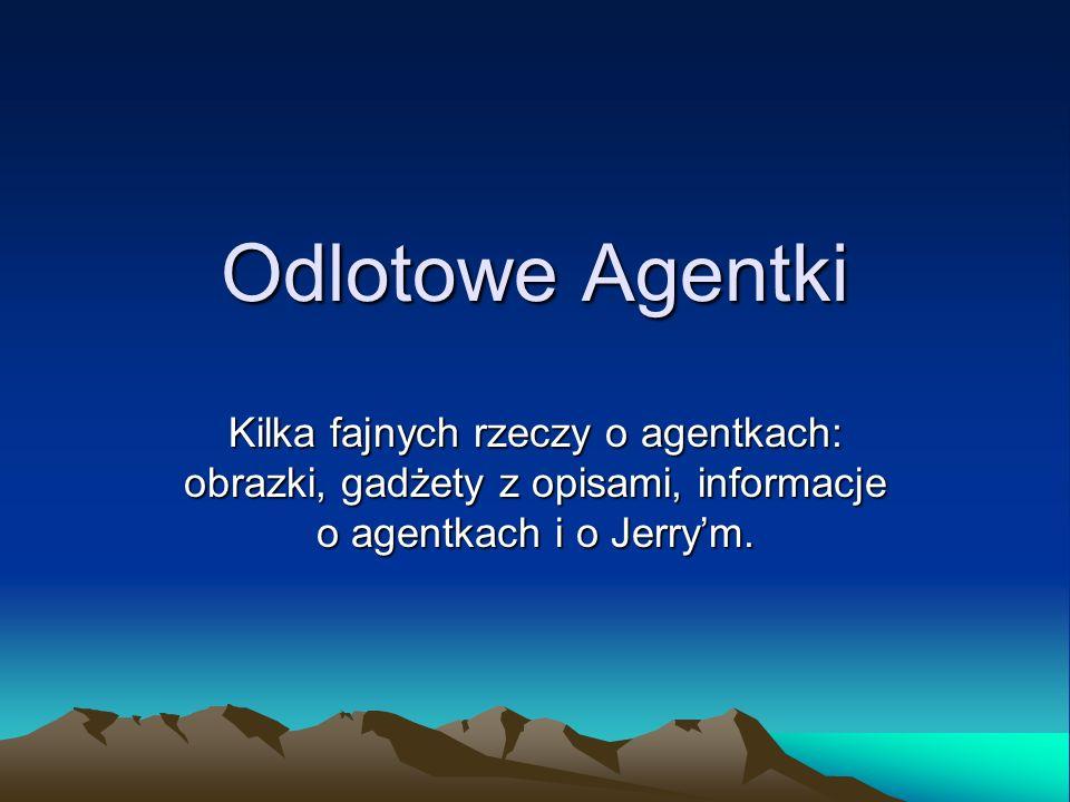 Odlotowe Agentki Kilka fajnych rzeczy o agentkach: obrazki, gadżety z opisami, informacje o agentkach i o Jerry'm.