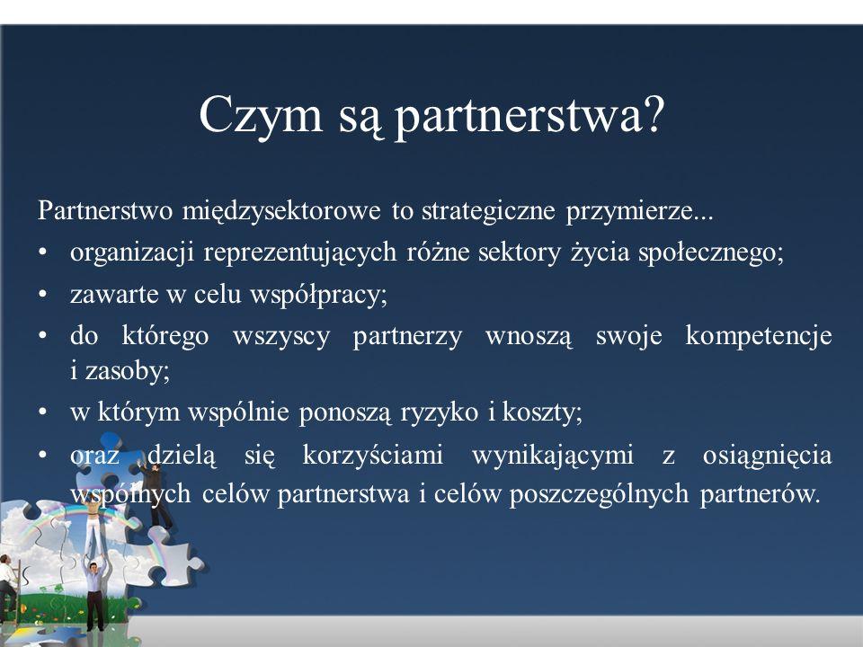 Czym są partnerstwa Partnerstwo międzysektorowe to strategiczne przymierze... organizacji reprezentujących różne sektory życia społecznego;