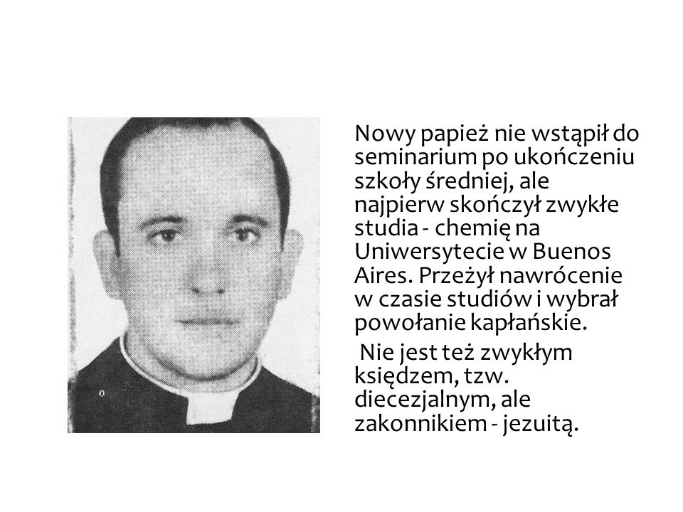 Nowy papież nie wstąpił do seminarium po ukończeniu szkoły średniej, ale najpierw skończył zwykłe studia - chemię na Uniwersytecie w Buenos Aires.
