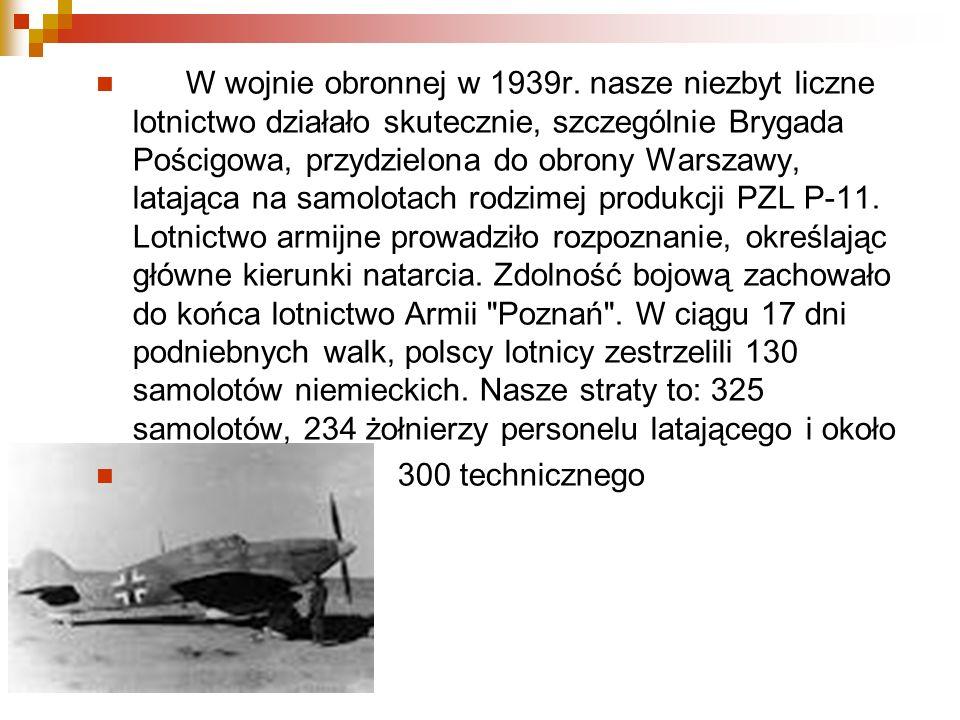 W wojnie obronnej w 1939r. nasze niezbyt liczne lotnictwo działało skutecznie, szczególnie Brygada Pościgowa, przydzielona do obrony Warszawy, latająca na samolotach rodzimej produkcji PZL P-11. Lotnictwo armijne prowadziło rozpoznanie, określając główne kierunki natarcia. Zdolność bojową zachowało do końca lotnictwo Armii Poznań . W ciągu 17 dni podniebnych walk, polscy lotnicy zestrzelili 130 samolotów niemieckich. Nasze straty to: 325 samolotów, 234 żołnierzy personelu latającego i około
