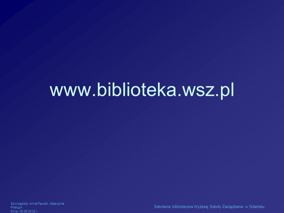 www.biblioteka.wsz.pl Sporządziły: Anna Pawlak, Katarzyna Pietrzyk.