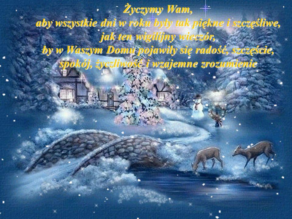 Życzymy Wam, aby wszystkie dni w roku były tak piękne i szczęśliwe, jak ten wigilijny wieczór,