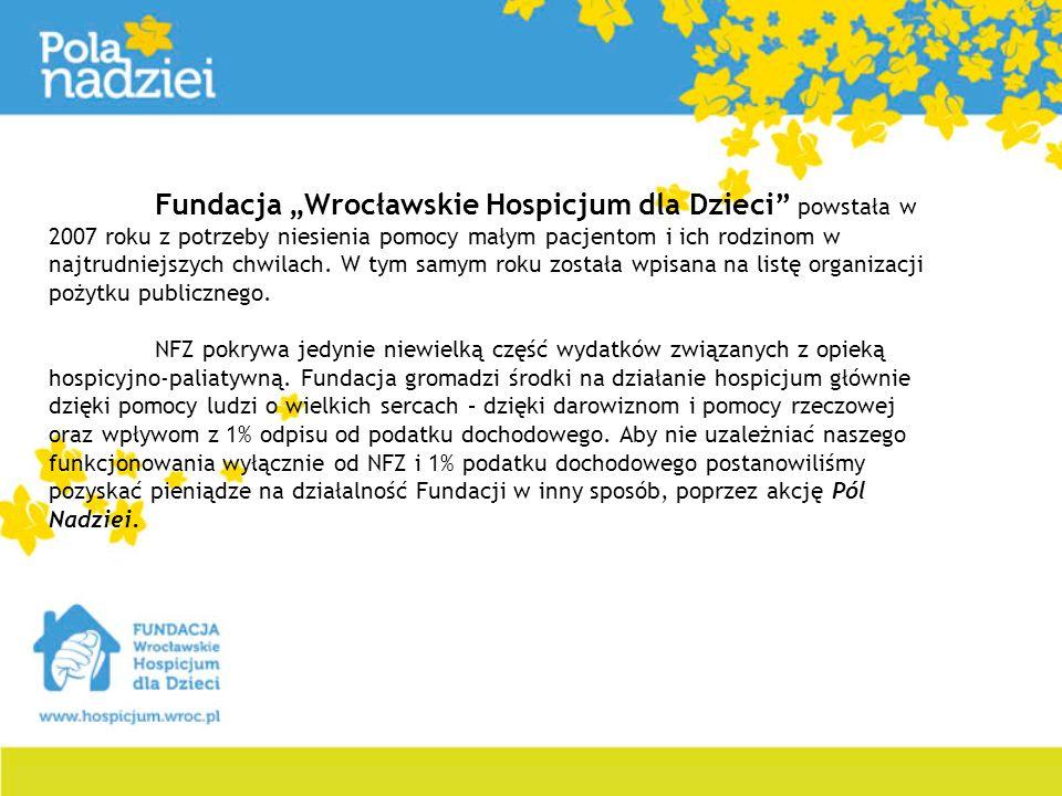 """Fundacja """"Wrocławskie Hospicjum dla Dzieci powstała w 2007 roku z potrzeby niesienia pomocy małym pacjentom i ich rodzinom w najtrudniejszych chwilach. W tym samym roku została wpisana na listę organizacji pożytku publicznego."""