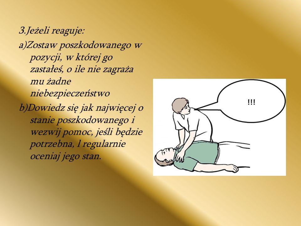 3.Jeżeli reaguje: a)Zostaw poszkodowanego w pozycji, w której go zastałeś, o ile nie zagraża mu żadne niebezpieczeństwo.