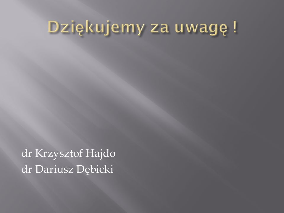 Dziękujemy za uwagę ! dr Krzysztof Hajdo dr Dariusz Dębicki