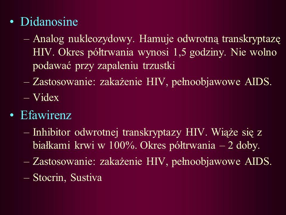 Didanosine Analog nukleozydowy. Hamuje odwrotną transkryptazę HIV. Okres półtrwania wynosi 1,5 godziny. Nie wolno podawać przy zapaleniu trzustki.