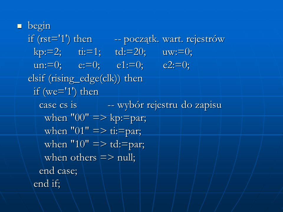 begin if (rst= 1 ) then -- początk. wart. rejestrów. kp:=2; ti:=1; td:=20; uw:=0;