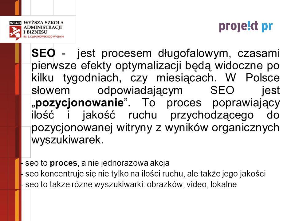 """SEO - jest procesem długofalowym, czasami pierwsze efekty optymalizacji będą widoczne po kilku tygodniach, czy miesiącach. W Polsce słowem odpowiadającym SEO jest """"pozycjonowanie . To proces poprawiający ilość i jakość ruchu przychodzącego do pozycjonowanej witryny z wyników organicznych wyszukiwarek."""