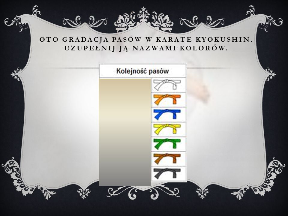 oto gradacja pasów w karate Kyokushin. uzupełnij Ją nazwami kolorów.