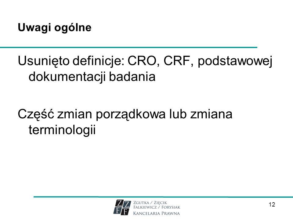 Uwagi ogólneUsunięto definicje: CRO, CRF, podstawowej dokumentacji badania Część zmian porządkowa lub zmiana terminologii