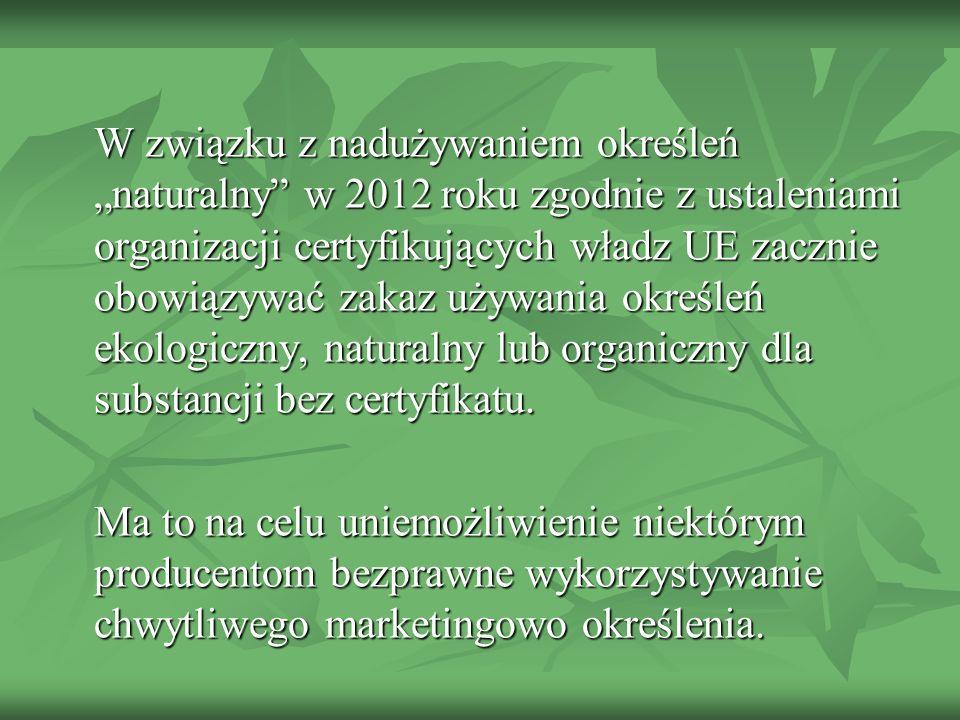 """W związku z nadużywaniem określeń """"naturalny w 2012 roku zgodnie z ustaleniami organizacji certyfikujących władz UE zacznie obowiązywać zakaz używania określeń ekologiczny, naturalny lub organiczny dla substancji bez certyfikatu."""
