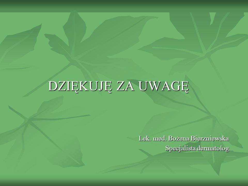 DZIĘKUJĘ ZA UWAGĘ Lek. med. Bożena Bierzniewska Specjalista dermatolog