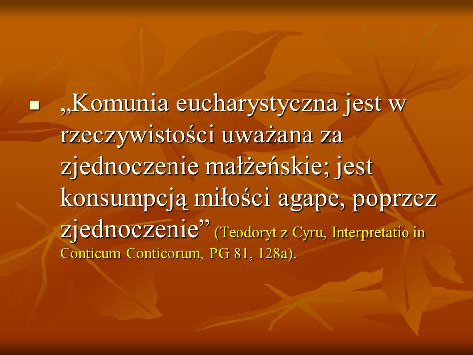 """""""Komunia eucharystyczna jest w rzeczywistości uważana za zjednoczenie małżeńskie; jest konsumpcją miłości agape, poprzez zjednoczenie (Teodoryt z Cyru, Interpretatio in Conticum Conticorum, PG 81, 128a)."""