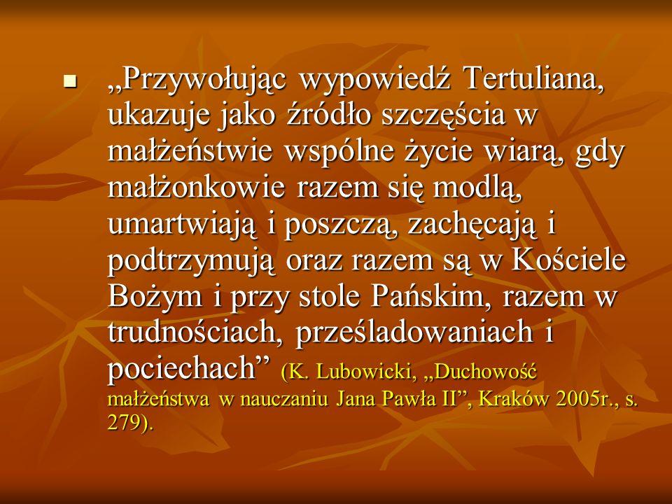 """""""Przywołując wypowiedź Tertuliana, ukazuje jako źródło szczęścia w małżeństwie wspólne życie wiarą, gdy małżonkowie razem się modlą, umartwiają i poszczą, zachęcają i podtrzymują oraz razem są w Kościele Bożym i przy stole Pańskim, razem w trudnościach, prześladowaniach i pociechach (K."""