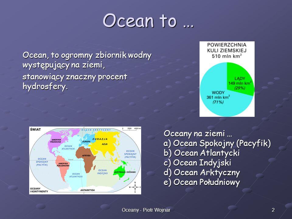 Ocean to … Ocean, to ogromny zbiornik wodny występujący na ziemi,