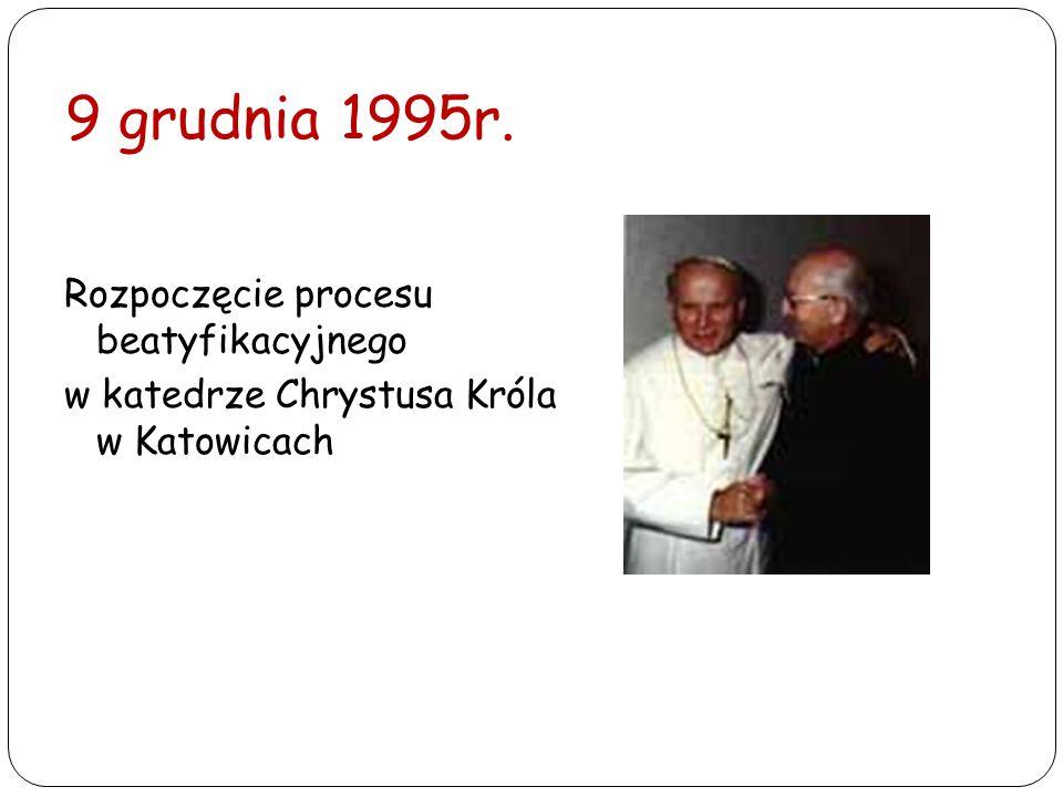 9 grudnia 1995r. Rozpoczęcie procesu beatyfikacyjnego w katedrze Chrystusa Króla w Katowicach