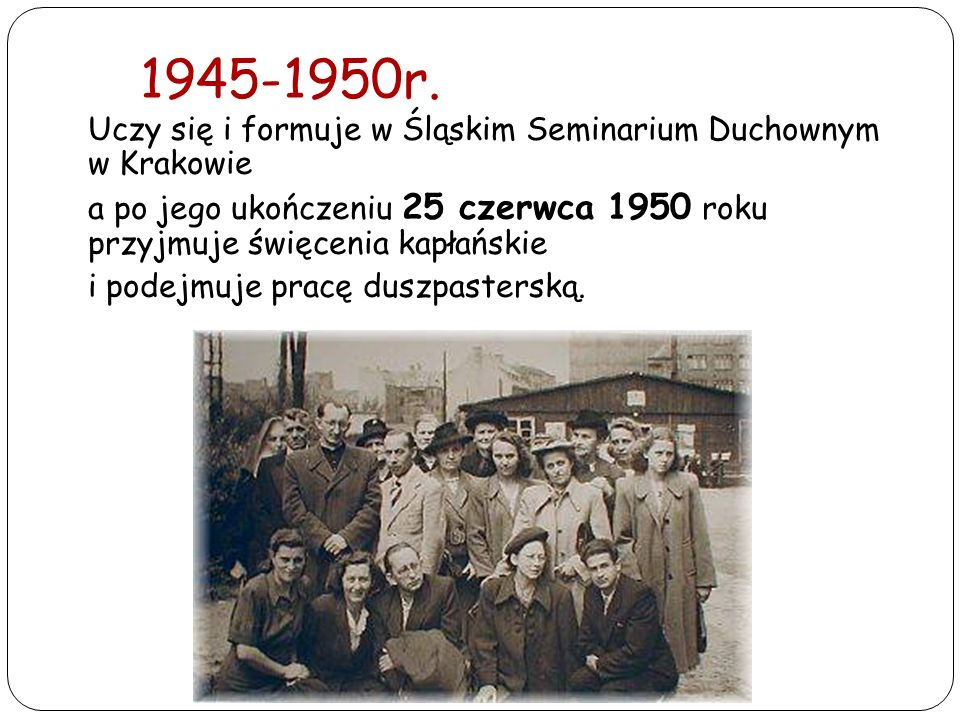 1945-1950r. Uczy się i formuje w Śląskim Seminarium Duchownym w Krakowie. a po jego ukończeniu 25 czerwca 1950 roku przyjmuje święcenia kapłańskie.