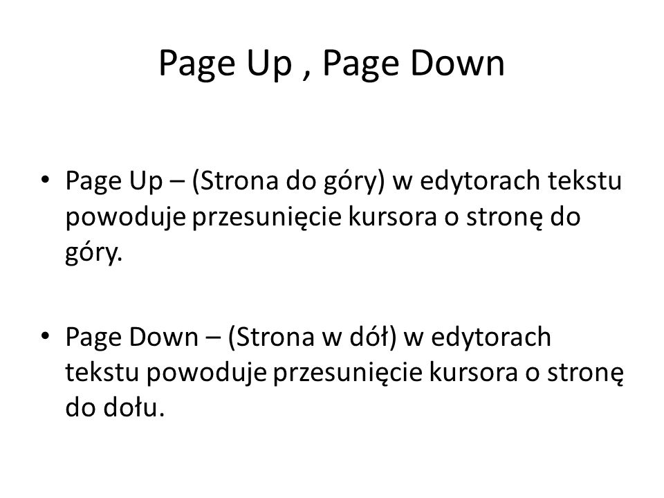 Page Up , Page DownPage Up – (Strona do góry) w edytorach tekstu powoduje przesunięcie kursora o stronę do góry.