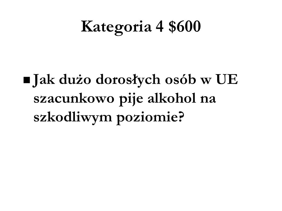 Kategoria 4 $600 Jak dużo dorosłych osób w UE szacunkowo pije alkohol na szkodliwym poziomie