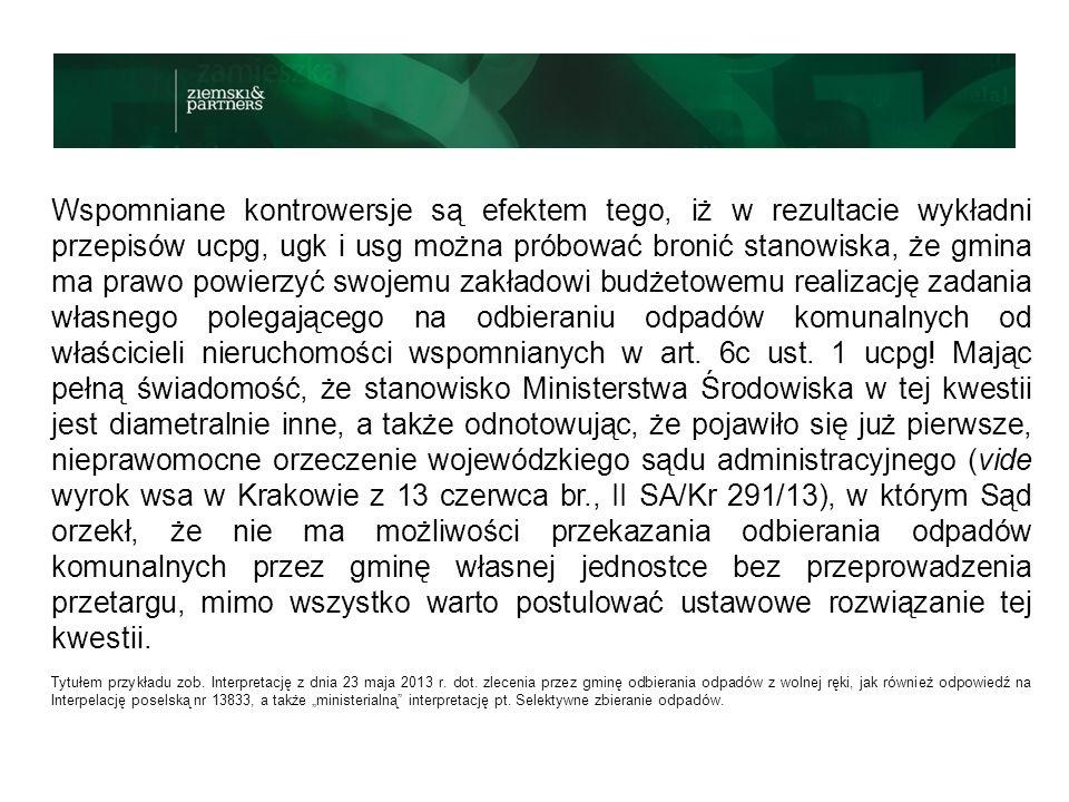 Wspomniane kontrowersje są efektem tego, iż w rezultacie wykładni przepisów ucpg, ugk i usg można próbować bronić stanowiska, że gmina ma prawo powierzyć swojemu zakładowi budżetowemu realizację zadania własnego polegającego na odbieraniu odpadów komunalnych od właścicieli nieruchomości wspomnianych w art. 6c ust. 1 ucpg! Mając pełną świadomość, że stanowisko Ministerstwa Środowiska w tej kwestii jest diametralnie inne, a także odnotowując, że pojawiło się już pierwsze, nieprawomocne orzeczenie wojewódzkiego sądu administracyjnego (vide wyrok wsa w Krakowie z 13 czerwca br., II SA/Kr 291/13), w którym Sąd orzekł, że nie ma możliwości przekazania odbierania odpadów komunalnych przez gminę własnej jednostce bez przeprowadzenia przetargu, mimo wszystko warto postulować ustawowe rozwiązanie tej kwestii.