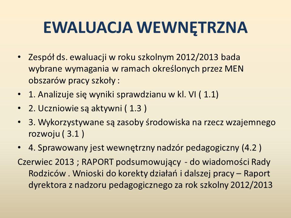 EWALUACJA WEWNĘTRZNA Zespół ds. ewaluacji w roku szkolnym 2012/2013 bada wybrane wymagania w ramach określonych przez MEN obszarów pracy szkoły :