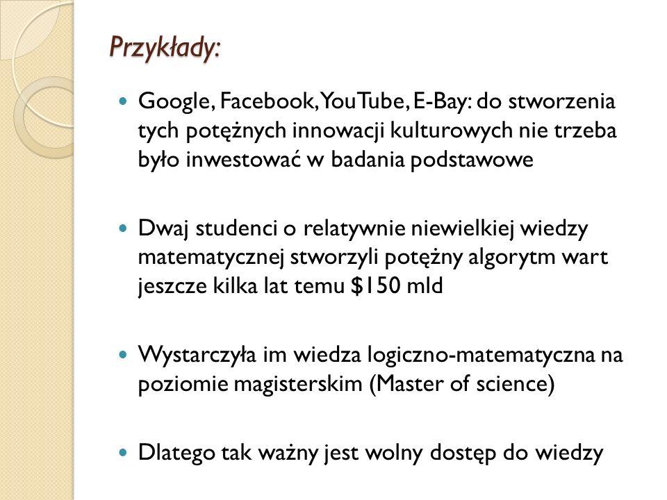 Przykłady:Google, Facebook, YouTube, E-Bay: do stworzenia tych potężnych innowacji kulturowych nie trzeba było inwestować w badania podstawowe.